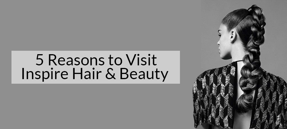 5 Reasons to Visit Inspire Hair & Beauty Catford